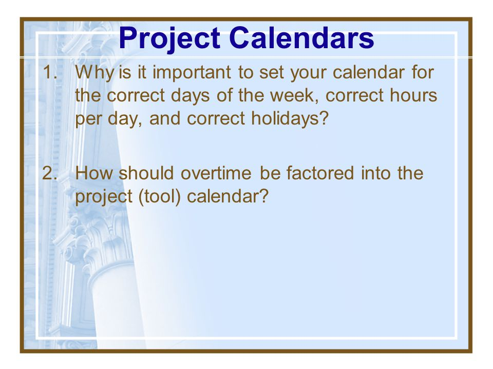Project Calendars Why is it important to set your calendar for the correct days of the week, correct hours per day, and correct holidays