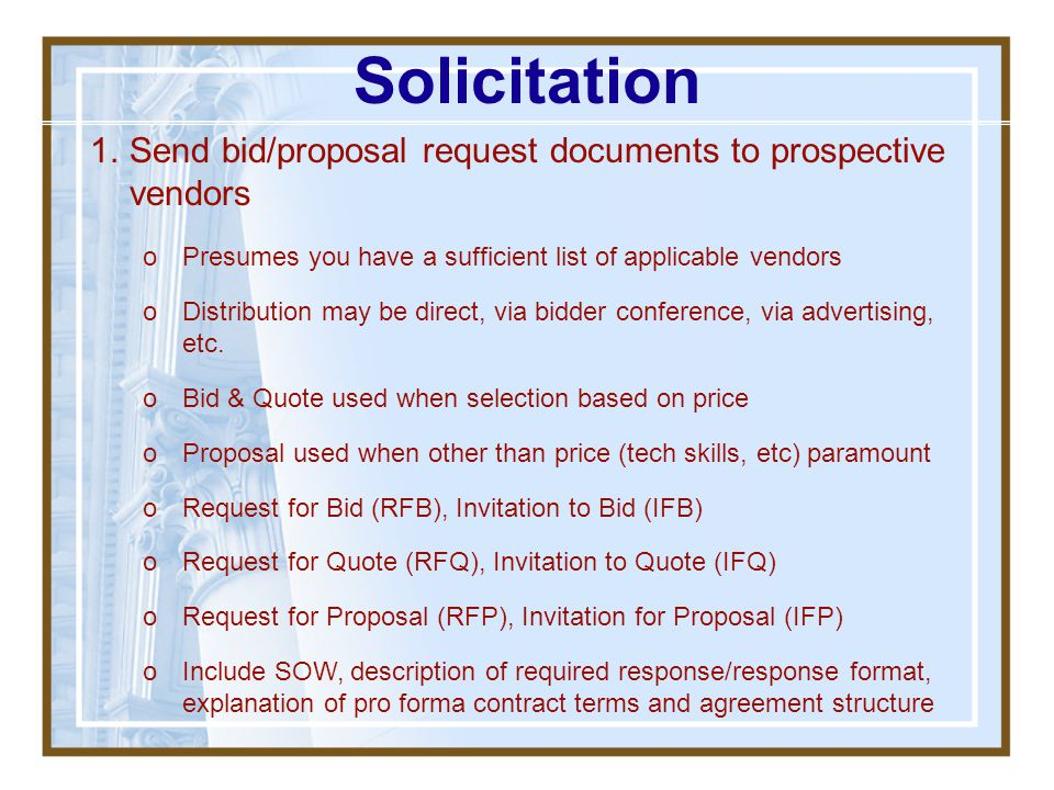 Solicitation Send bid/proposal request documents to prospective vendors. Presumes you have a sufficient list of applicable vendors.