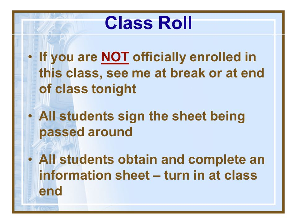 Class Roll If you are NOT officially enrolled in this class, see me at break or at end of class tonight.
