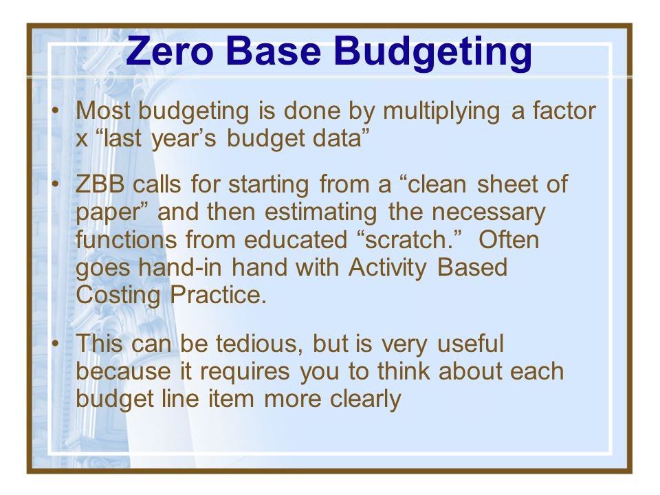 Zero Base Budgeting Most budgeting is done by multiplying a factor x last year's budget data