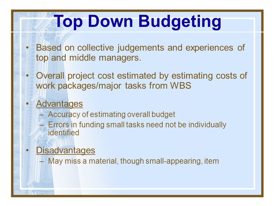 Top Down Budgeting Based on collective judgements and experiences of top and middle managers.