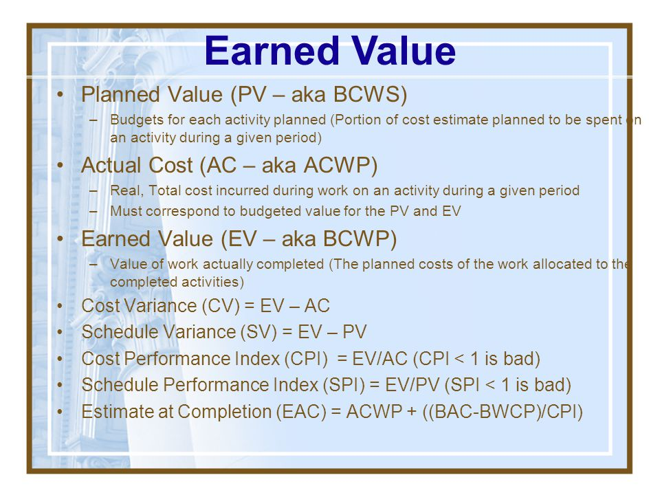 Earned Value Planned Value (PV – aka BCWS) Actual Cost (AC – aka ACWP)