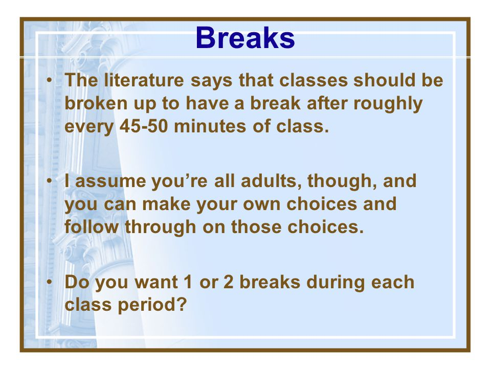 Breaks The literature says that classes should be broken up to have a break after roughly every 45-50 minutes of class.