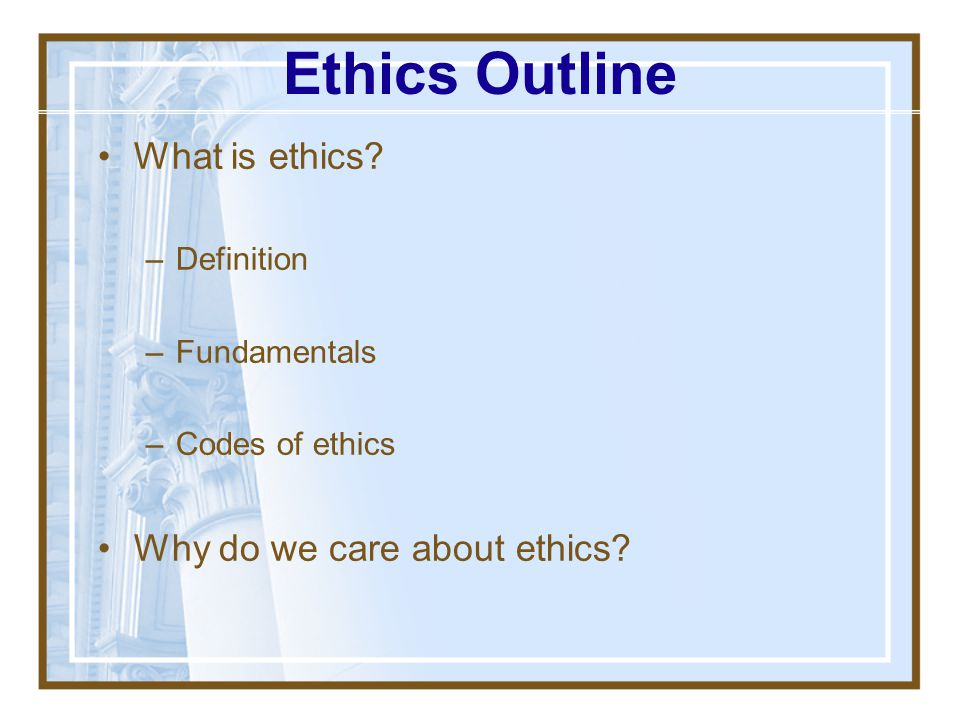 Ethics Outline What is ethics Why do we care about ethics Definition