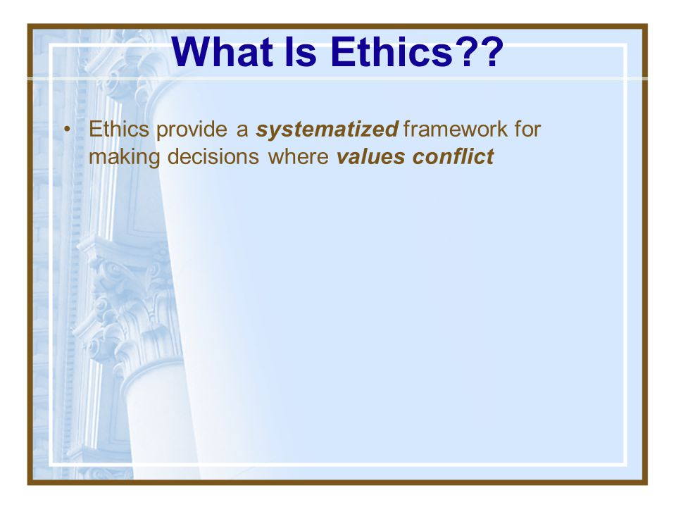 What Is Ethics Ethics provide a systematized framework for making decisions where values conflict