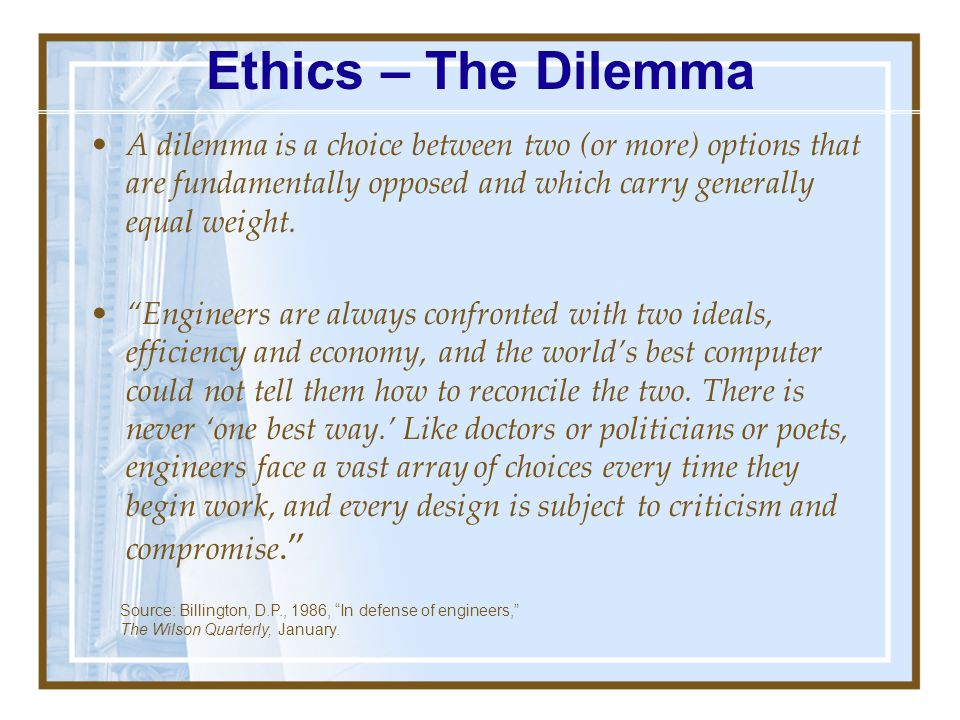 Ethics – The Dilemma A dilemma is a choice between two (or more) options that are fundamentally opposed and which carry generally equal weight.