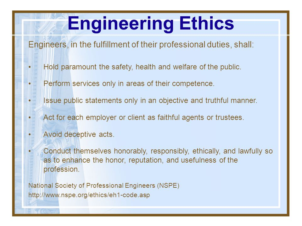Engineering Ethics Engineers, in the fulfillment of their professional duties, shall: Hold paramount the safety, health and welfare of the public.