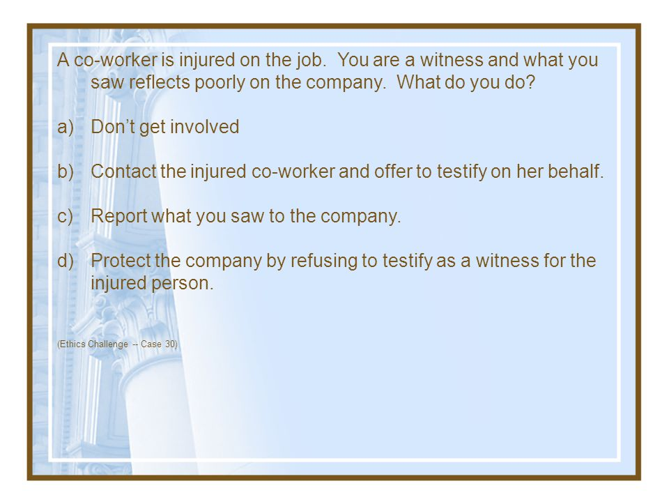 Contact the injured co-worker and offer to testify on her behalf.