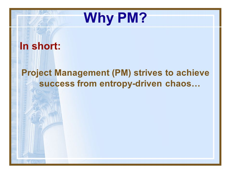 Why PM In short: Project Management (PM) strives to achieve success from entropy-driven chaos…