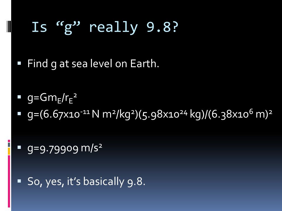 Is g really 9.8 Find g at sea level on Earth. g=GmE/rE2