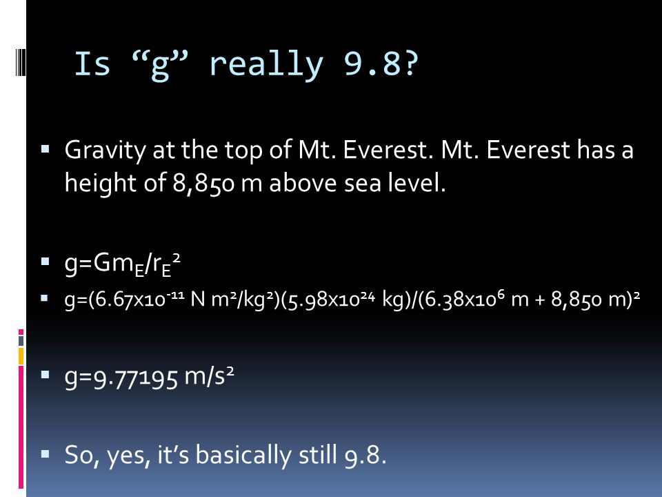 Is g really 9.8 Gravity at the top of Mt. Everest. Mt. Everest has a height of 8,850 m above sea level.