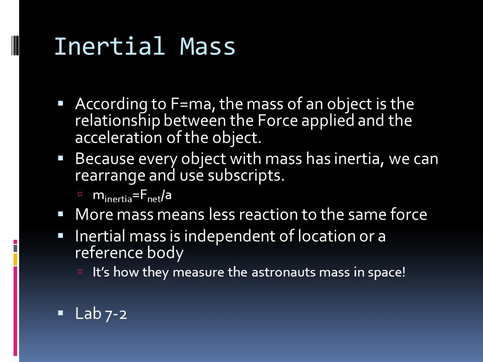 Inertial Mass According to F=ma, the mass of an object is the relationship between the Force applied and the acceleration of the object.
