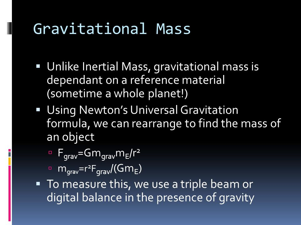 Gravitational Mass Unlike Inertial Mass, gravitational mass is dependant on a reference material (sometime a whole planet!)