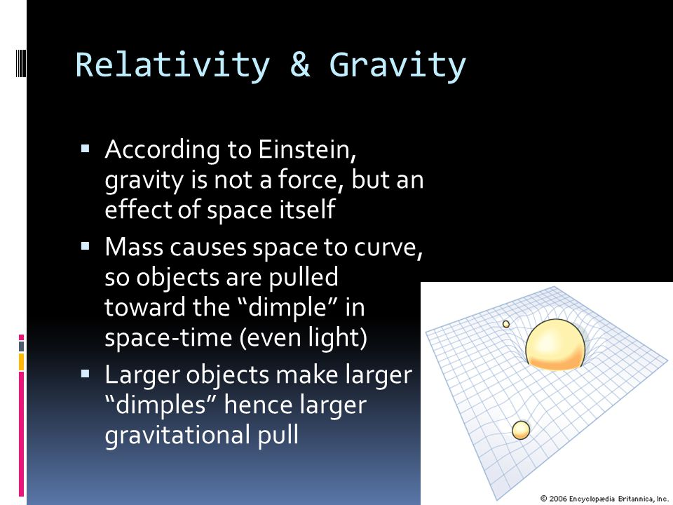 Relativity & Gravity According to Einstein, gravity is not a force, but an effect of space itself.