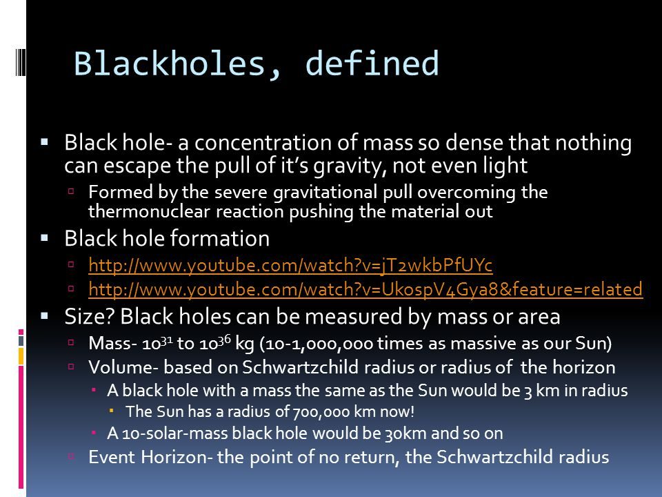 Blackholes, defined Black hole- a concentration of mass so dense that nothing can escape the pull of it's gravity, not even light.