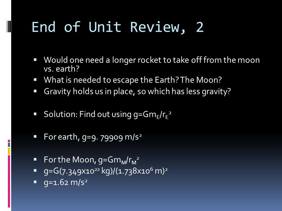 End of Unit Review, 2 Would one need a longer rocket to take off from the moon vs. earth What is needed to escape the Earth The Moon