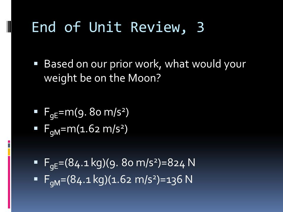 End of Unit Review, 3 Based on our prior work, what would your weight be on the Moon FgE=m(9. 80 m/s2)