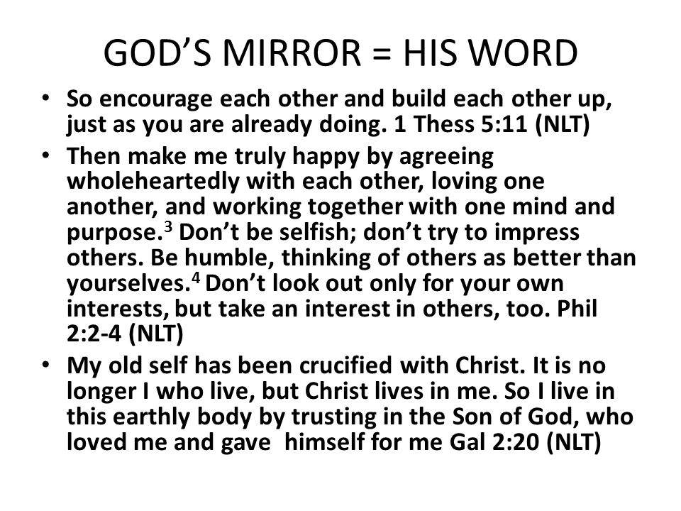GOD'S MIRROR = HIS WORD So encourage each other and build each other up, just as you are already doing. 1 Thess 5:11 (NLT)