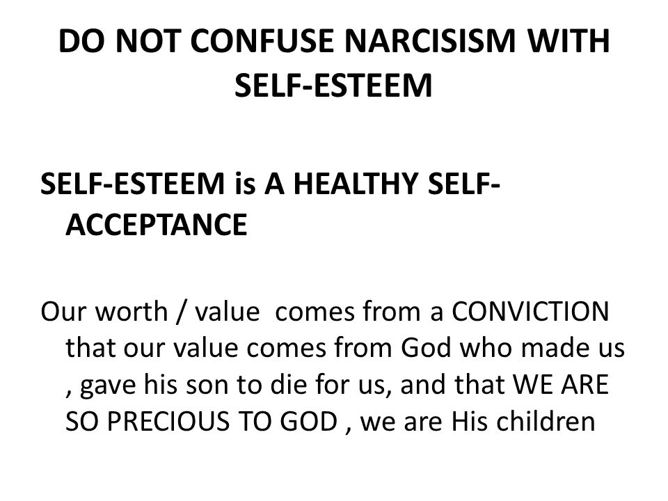 DO NOT CONFUSE NARCISISM WITH SELF-ESTEEM