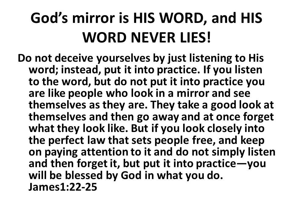 God's mirror is HIS WORD, and HIS WORD NEVER LIES!