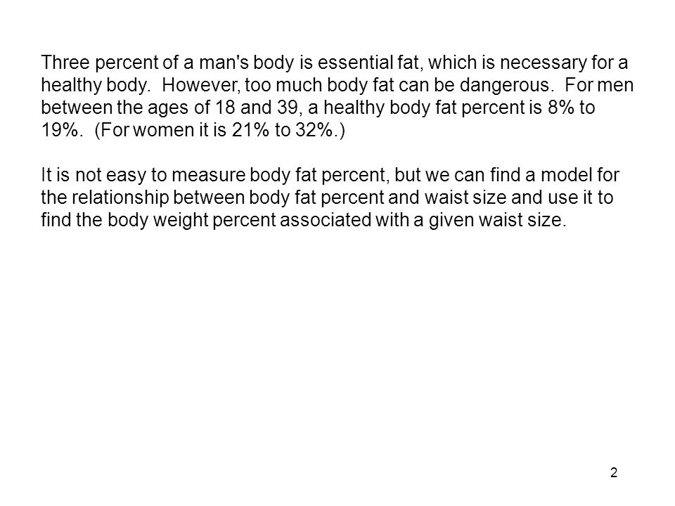 Three percent of a man s body is essential fat, which is necessary for a healthy body. However, too much body fat can be dangerous. For men between the ages of 18 and 39, a healthy body fat percent is 8% to 19%. (For women it is 21% to 32%.)