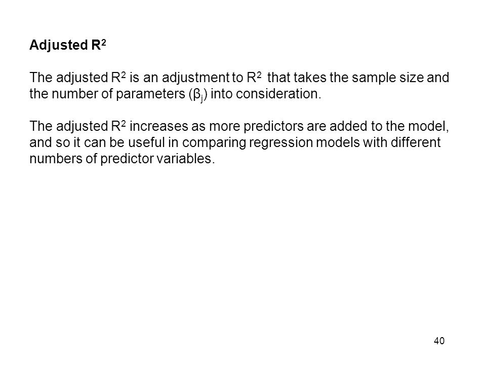 Adjusted R2 The adjusted R2 is an adjustment to R2 that takes the sample size and the number of parameters (βj) into consideration.