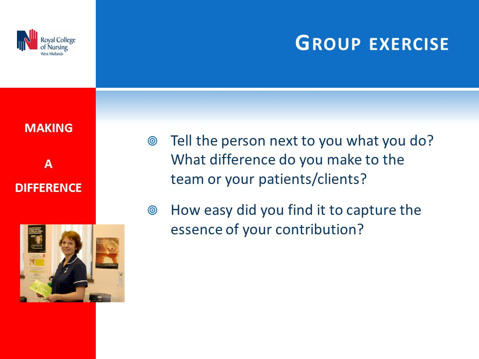 Group exercise MAKING. A DIFFERENCE. Tell the person next to you what you do What difference do you make to the team or your patients/clients