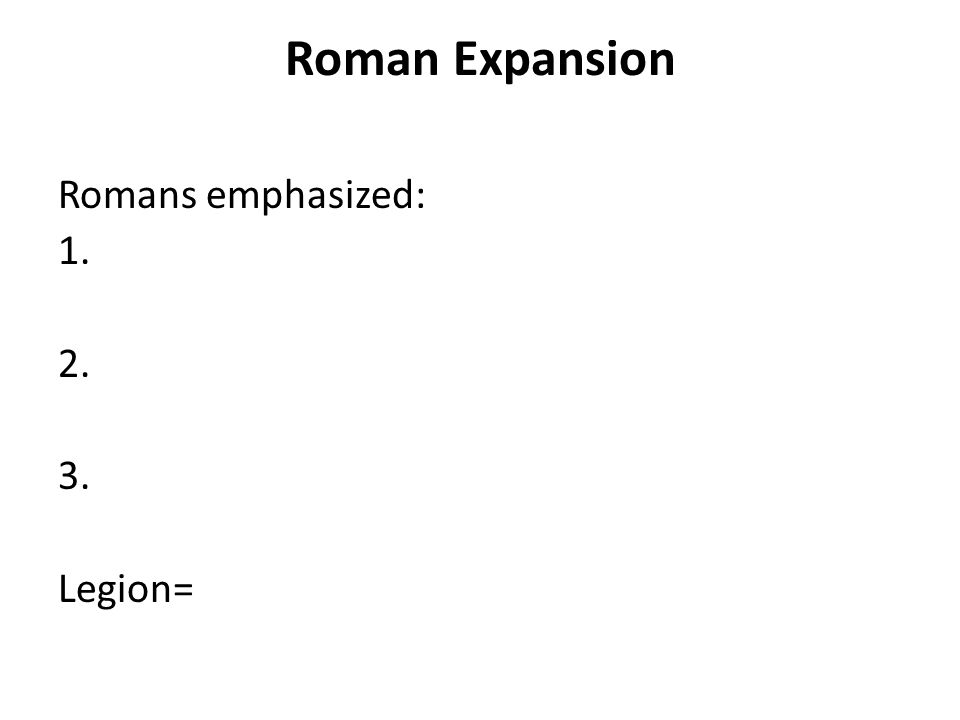 Roman Expansion Romans emphasized: 1. 2. 3. Legion=