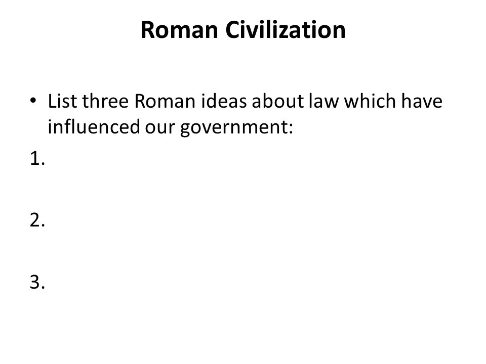 Roman Civilization List three Roman ideas about law which have influenced our government:
