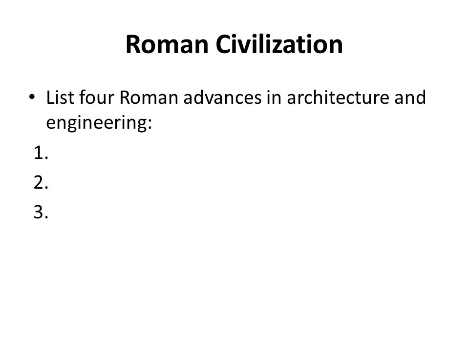 Roman Civilization List four Roman advances in architecture and engineering: