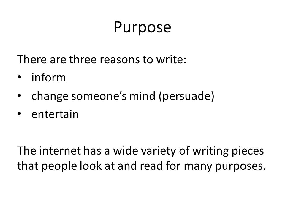 Purpose There are three reasons to write: inform