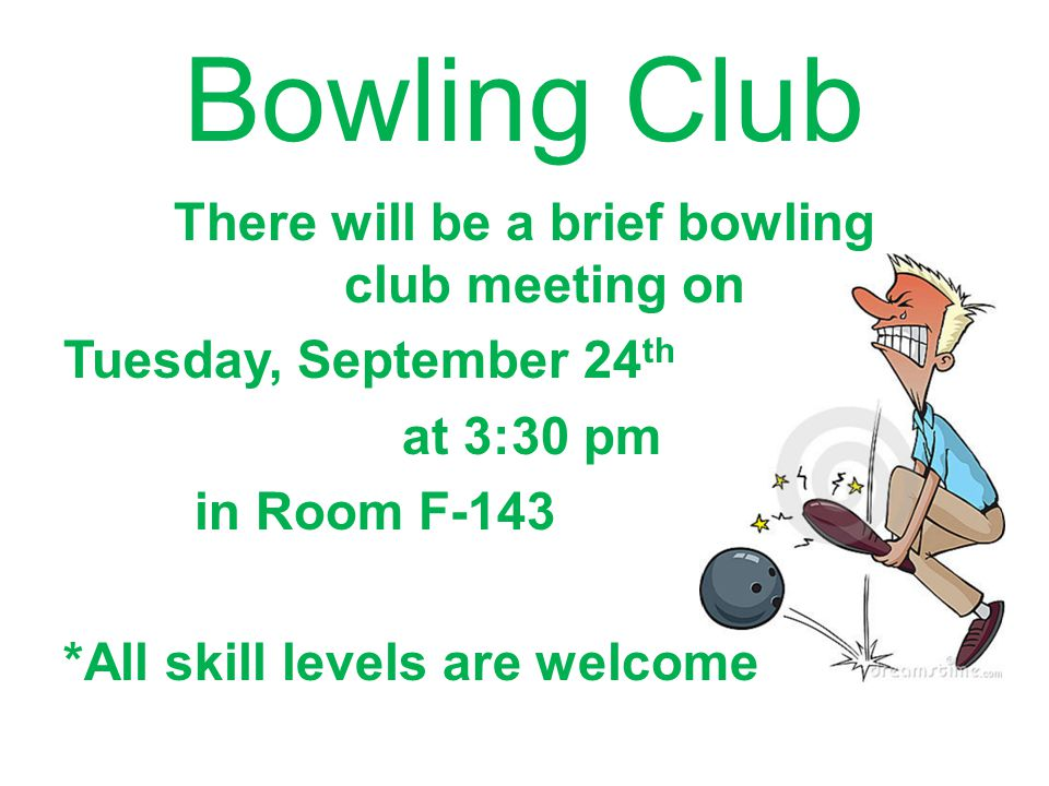 Bowling Club There will be a brief bowling club meeting on Tuesday, September 24th at 3:30 pm in Room F-143 *All skill levels are welcome