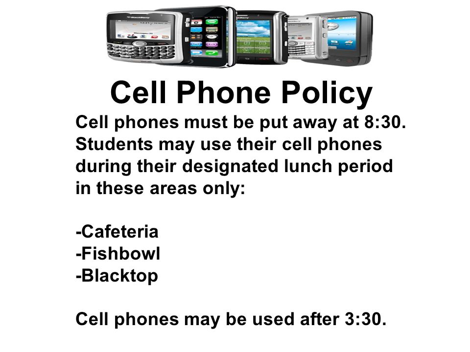 Cell Phone Policy Cell phones must be put away at 8:30.