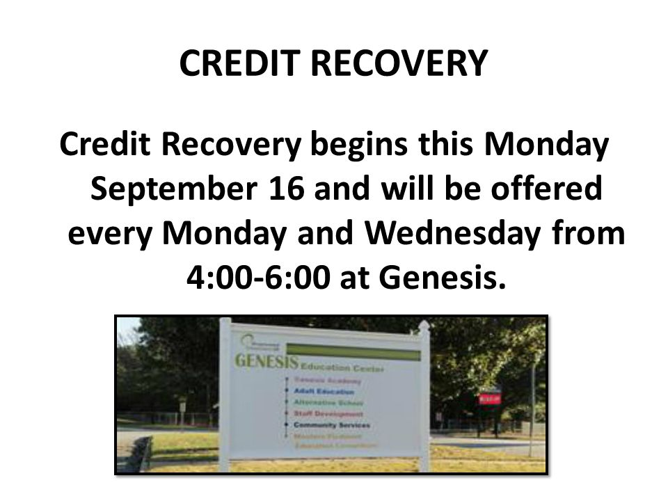 CREDIT RECOVERY Credit Recovery begins this Monday September 16 and will be offered every Monday and Wednesday from 4:00-6:00 at Genesis.