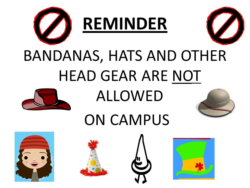 BANDANAS, HATS AND OTHER HEAD GEAR ARE NOT ALLOWED ON CAMPUS