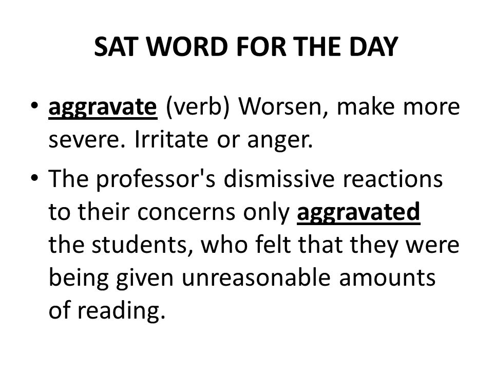 SAT WORD FOR THE DAY aggravate (verb) Worsen, make more severe. Irritate or anger.