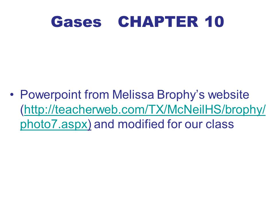 Gases CHAPTER 10 Powerpoint from Melissa Brophy's website (http://teacherweb.com/TX/McNeilHS/brophy/photo7.aspx) and modified for our class.