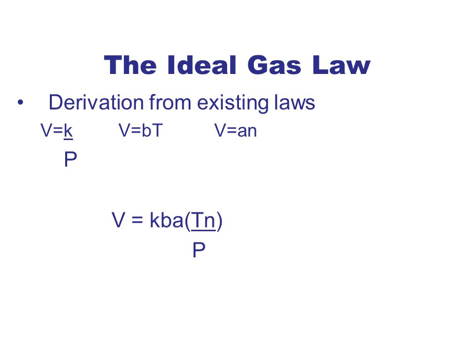 The Ideal Gas Law Derivation from existing laws P V = kba(Tn)