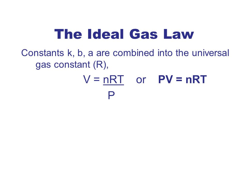 The Ideal Gas Law V = nRT or PV = nRT P