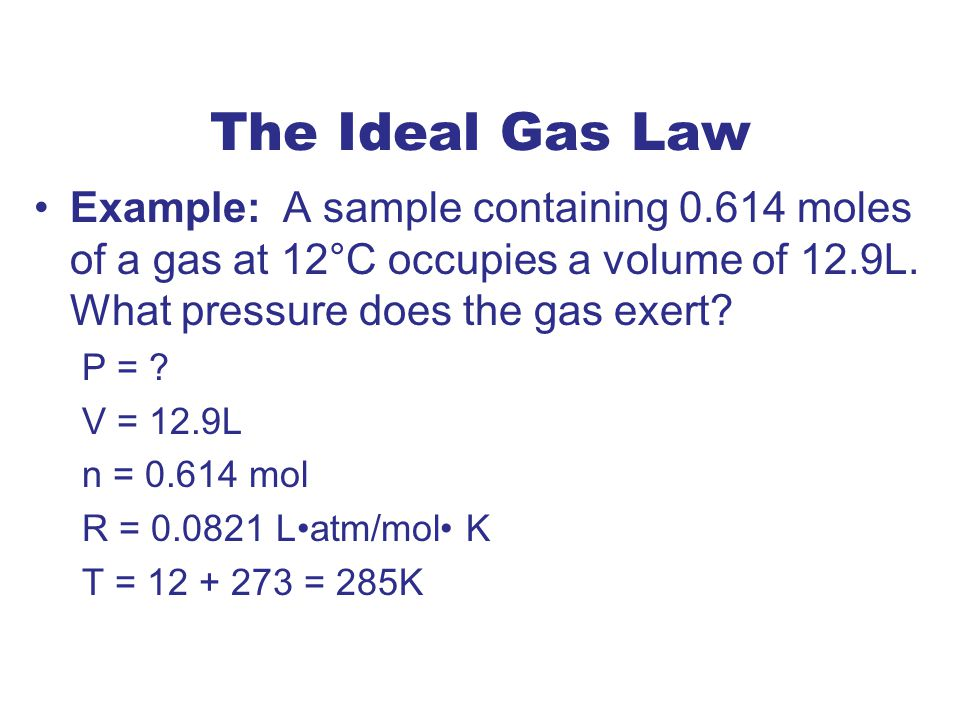 The Ideal Gas Law Example: A sample containing 0.614 moles of a gas at 12°C occupies a volume of 12.9L. What pressure does the gas exert