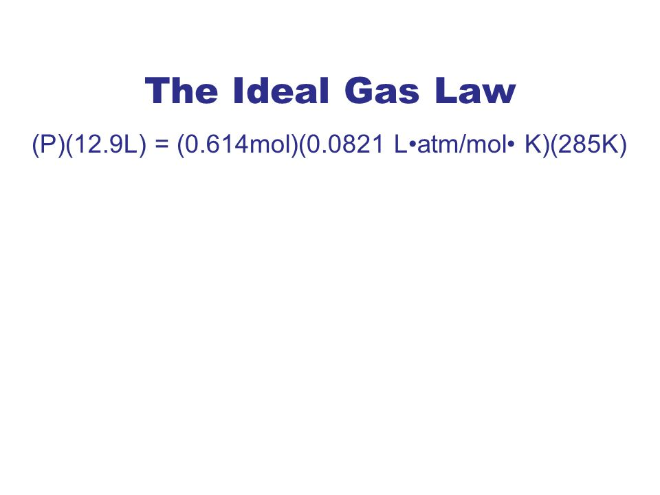 The Ideal Gas Law (P)(12.9L) = (0.614mol)(0.0821 L•atm/mol• K)(285K)