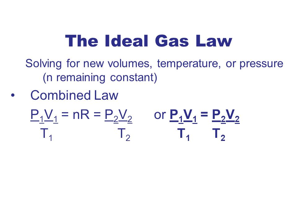 The Ideal Gas Law Combined Law P1V1 = nR = P2V2 or P1V1 = P2V2