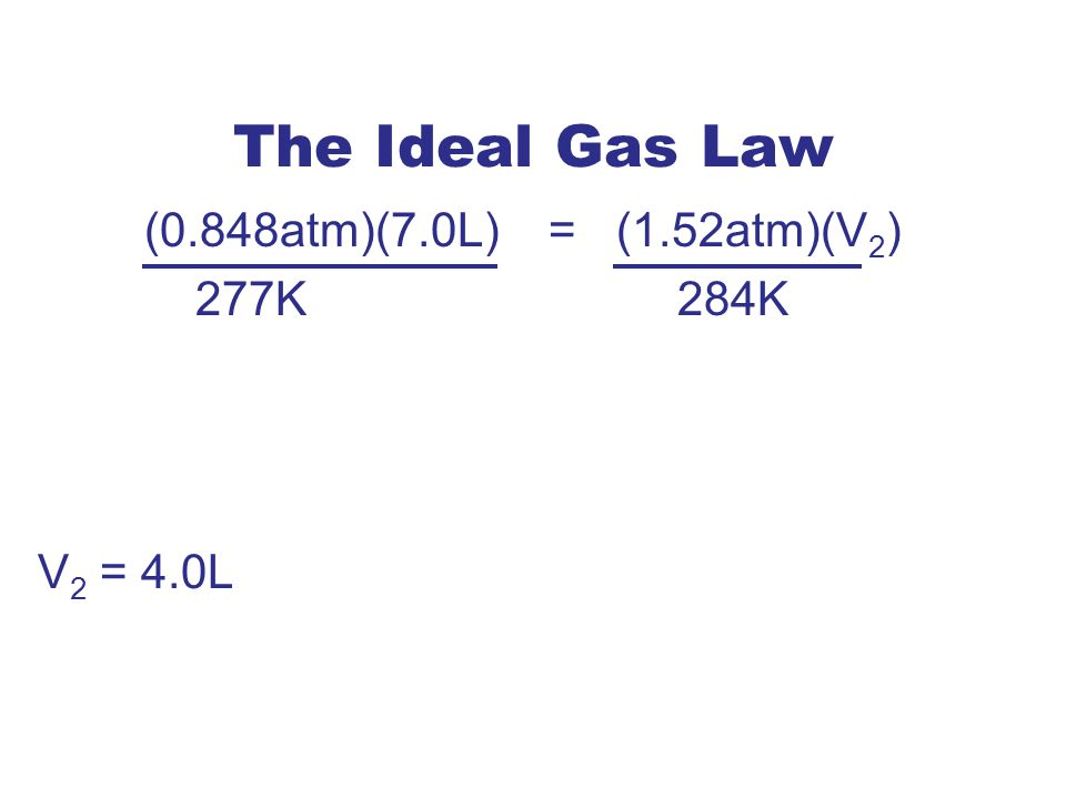 The Ideal Gas Law (0.848atm)(7.0L) = (1.52atm)(V2) 277K 284K V2 = 4.0L