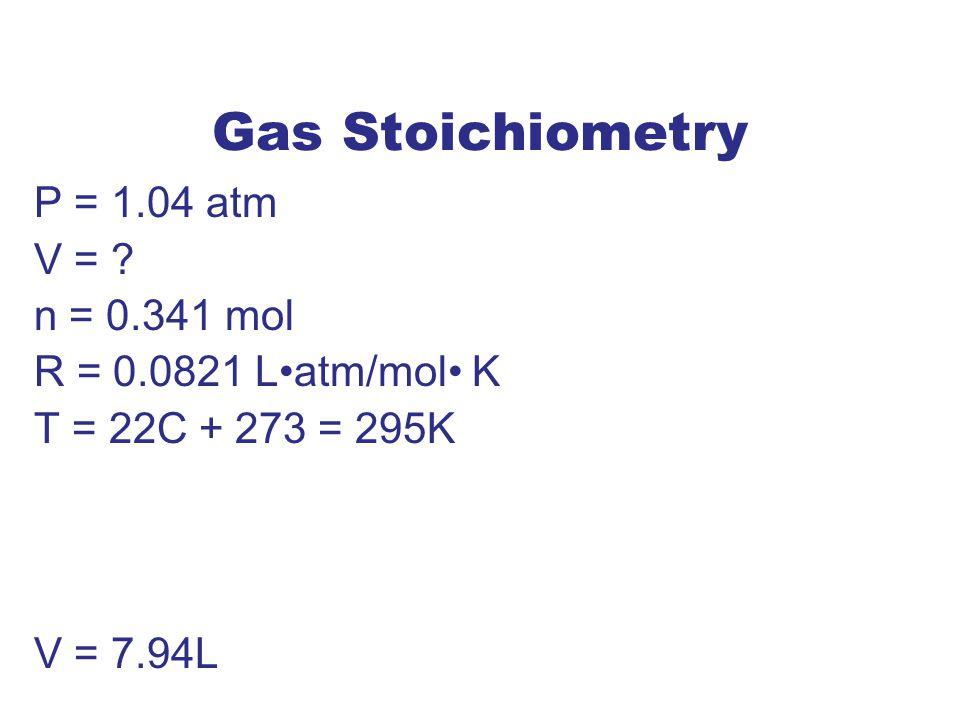 Gas Stoichiometry P = 1.04 atm V = n = 0.341 mol