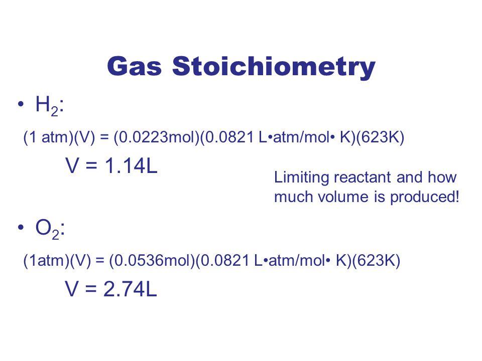 Gas Stoichiometry H2: (1 atm)(V) = (0.0223mol)(0.0821 L•atm/mol• K)(623K) V = 1.14L. O2: (1atm)(V) = (0.0536mol)(0.0821 L•atm/mol• K)(623K)
