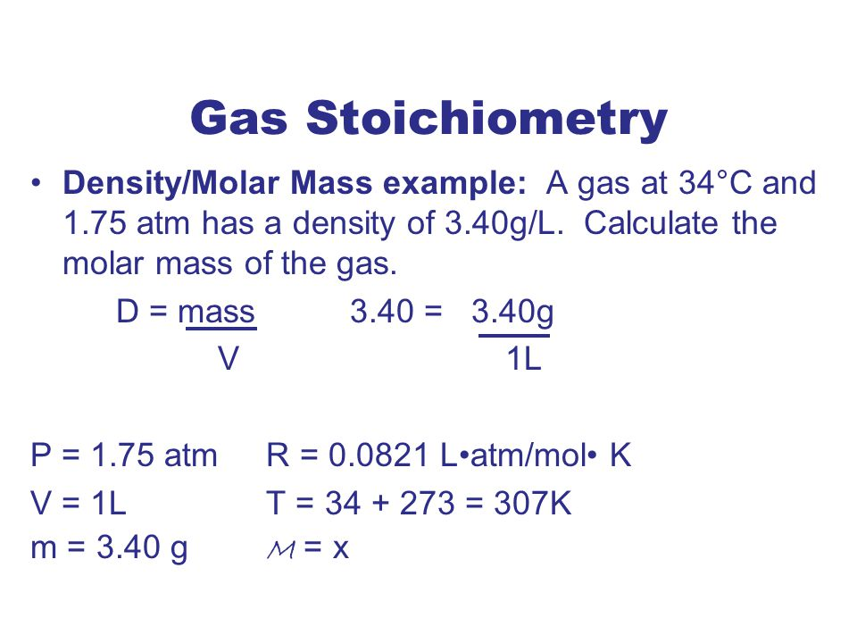 Gas Stoichiometry Density/Molar Mass example: A gas at 34°C and 1.75 atm has a density of 3.40g/L. Calculate the molar mass of the gas.