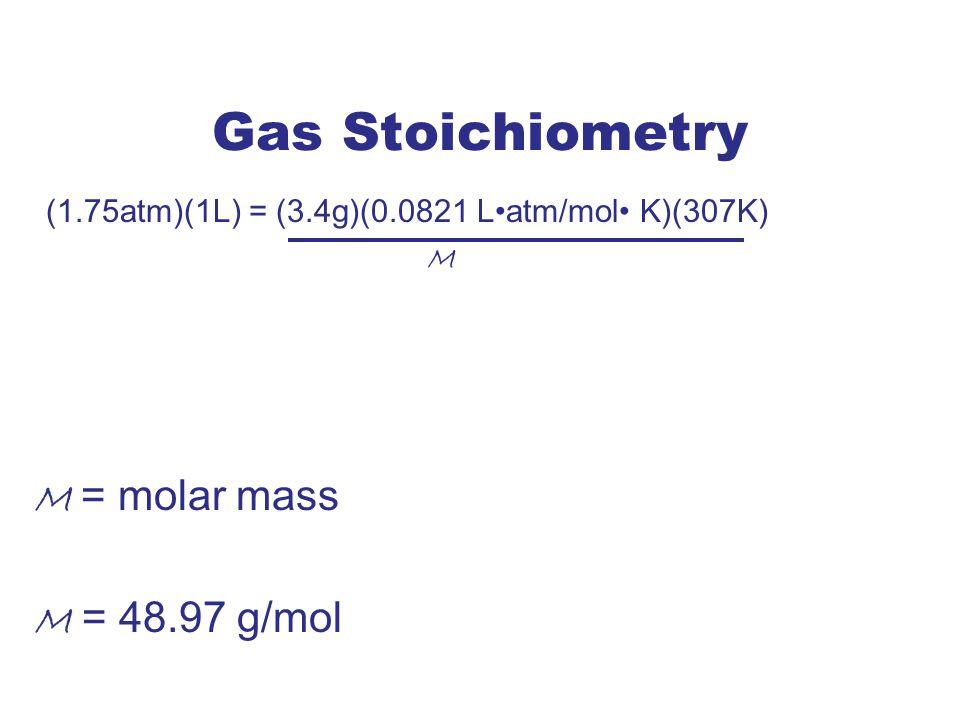 Gas Stoichiometry (1.75atm)(1L) = (3.4g)(0.0821 L•atm/mol• K)(307K)