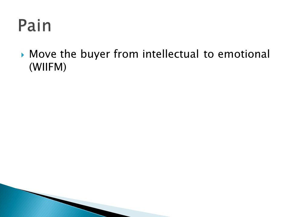 Pain Move the buyer from intellectual to emotional (WIIFM)