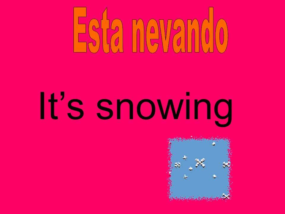 Esta nevando It's snowing