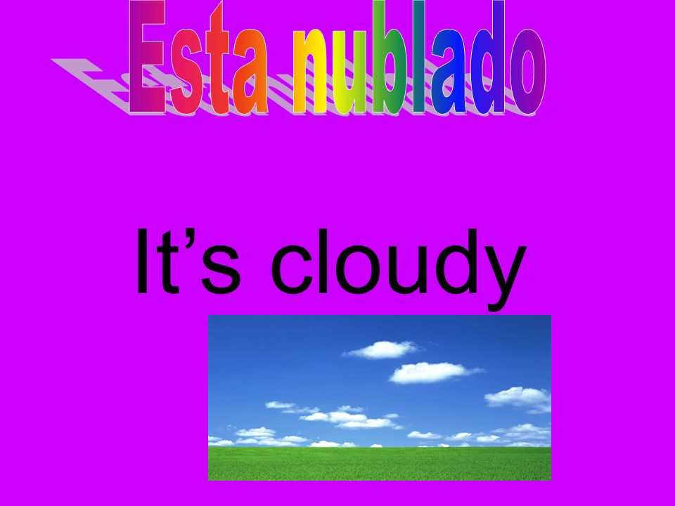 Esta nublado It's cloudy